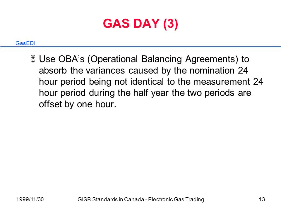 GasEDI 1999/11/30GISB Standards in Canada - Electronic Gas Trading13 GAS DAY (3) 6Use OBAs (Operational Balancing Agreements) to absorb the variances caused by the nomination 24 hour period being not identical to the measurement 24 hour period during the half year the two periods are offset by one hour.