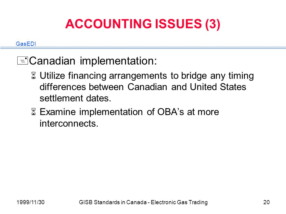 GasEDI 1999/11/30GISB Standards in Canada - Electronic Gas Trading20 ACCOUNTING ISSUES (3) +Canadian implementation: 6Utilize financing arrangements to bridge any timing differences between Canadian and United States settlement dates.