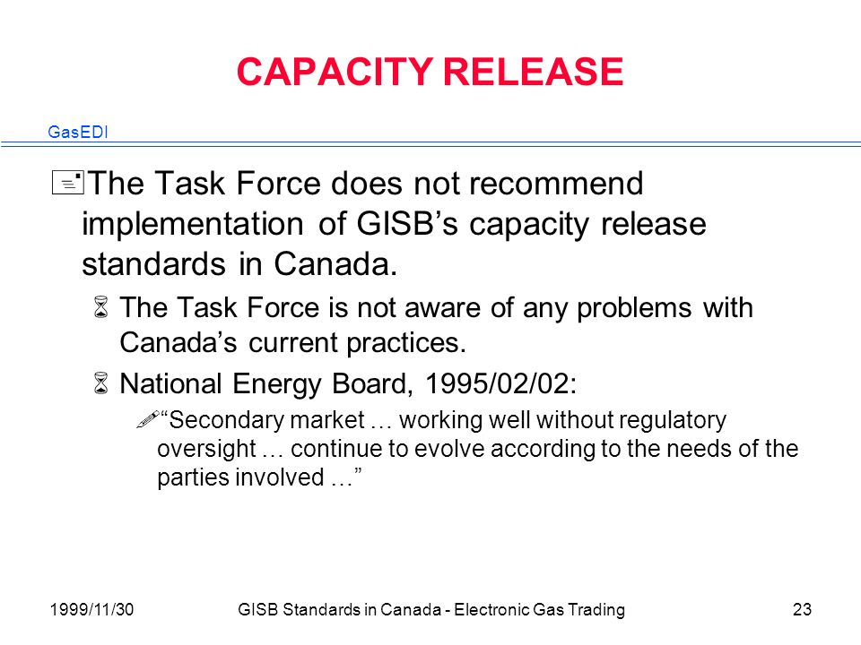 GasEDI 1999/11/30GISB Standards in Canada - Electronic Gas Trading23 CAPACITY RELEASE +The Task Force does not recommend implementation of GISBs capacity release standards in Canada.
