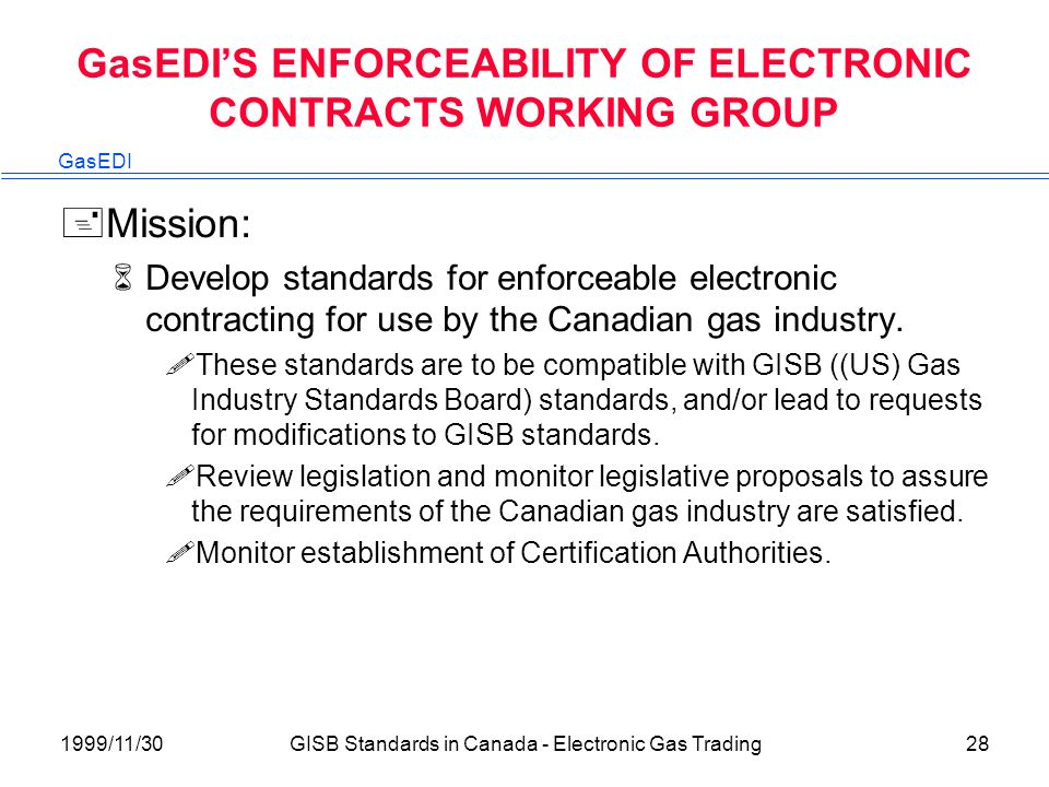 GasEDI 1999/11/30GISB Standards in Canada - Electronic Gas Trading28 GasEDIS ENFORCEABILITY OF ELECTRONIC CONTRACTS WORKING GROUP +Mission: 6Develop standards for enforceable electronic contracting for use by the Canadian gas industry.