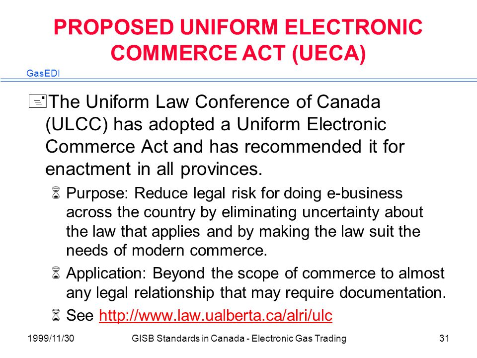 GasEDI 1999/11/30GISB Standards in Canada - Electronic Gas Trading31 PROPOSED UNIFORM ELECTRONIC COMMERCE ACT (UECA) +The Uniform Law Conference of Canada (ULCC) has adopted a Uniform Electronic Commerce Act and has recommended it for enactment in all provinces.