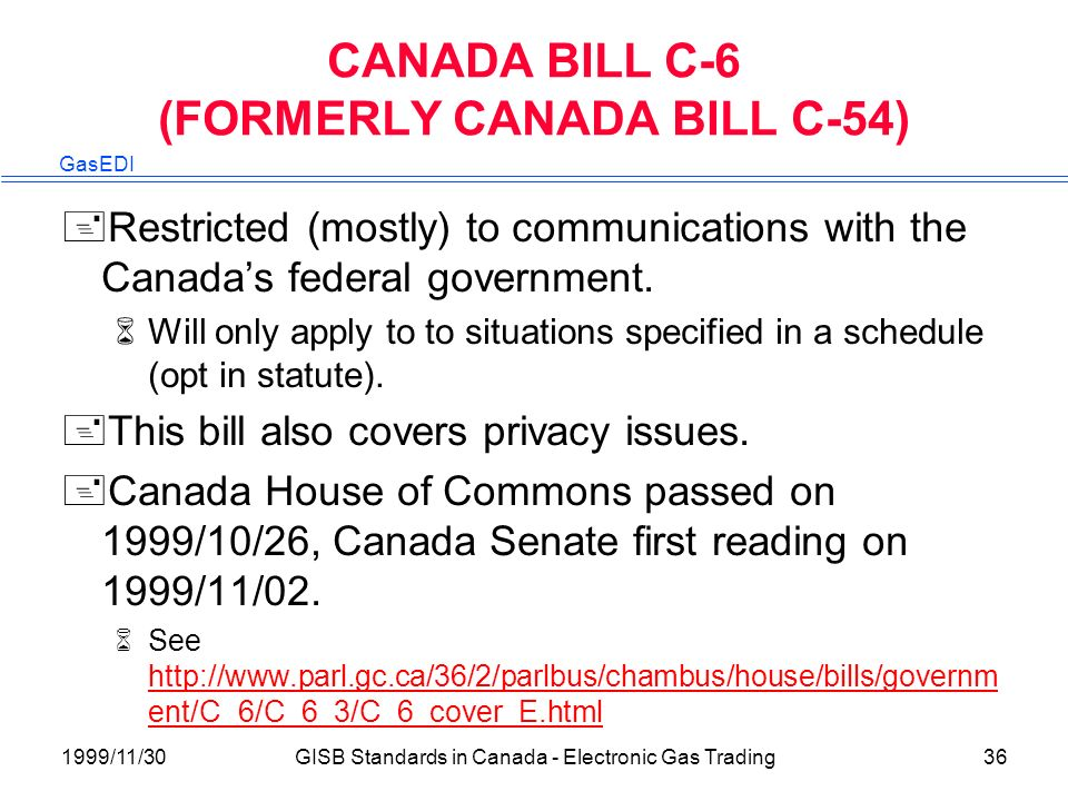 GasEDI 1999/11/30GISB Standards in Canada - Electronic Gas Trading36 CANADA BILL C-6 (FORMERLY CANADA BILL C-54) +Restricted (mostly) to communications with the Canadas federal government.