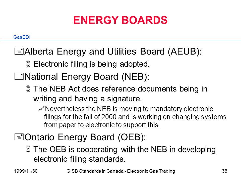 GasEDI 1999/11/30GISB Standards in Canada - Electronic Gas Trading38 ENERGY BOARDS +Alberta Energy and Utilities Board (AEUB): 6Electronic filing is being adopted.