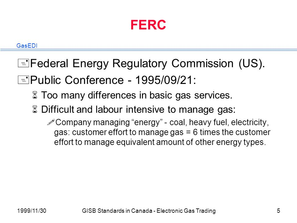 GasEDI 1999/11/30GISB Standards in Canada - Electronic Gas Trading5 FERC +Federal Energy Regulatory Commission (US).