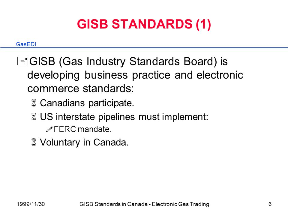 GasEDI 1999/11/30GISB Standards in Canada - Electronic Gas Trading6 GISB STANDARDS (1) +GISB (Gas Industry Standards Board) is developing business practice and electronic commerce standards: 6Canadians participate.