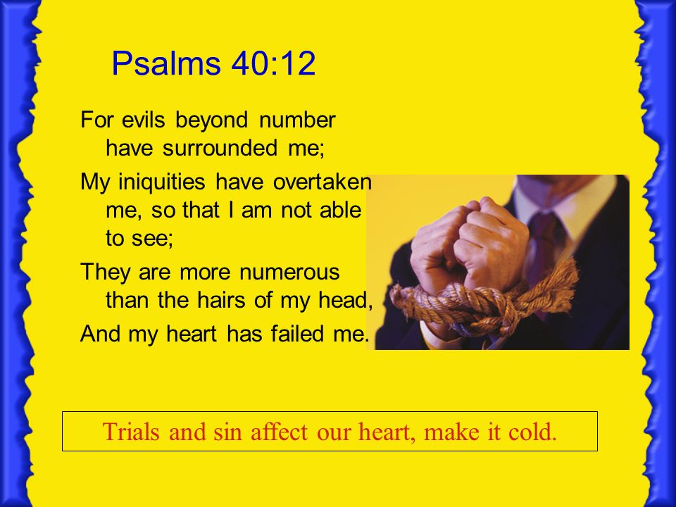 Psalms 40:12 For evils beyond number have surrounded me; My iniquities have overtaken me, so that I am not able to see; They are more numerous than th
