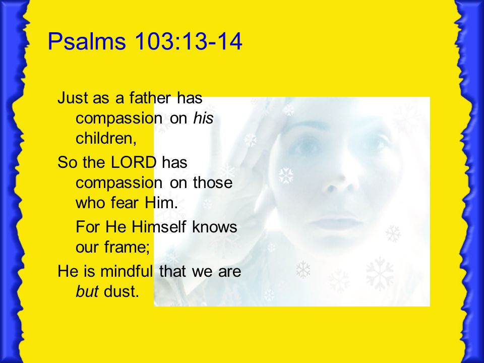 Psalms 103:13-14 Just as a father has compassion on his children, So the LORD has compassion on those who fear Him. For He Himself knows our frame; He