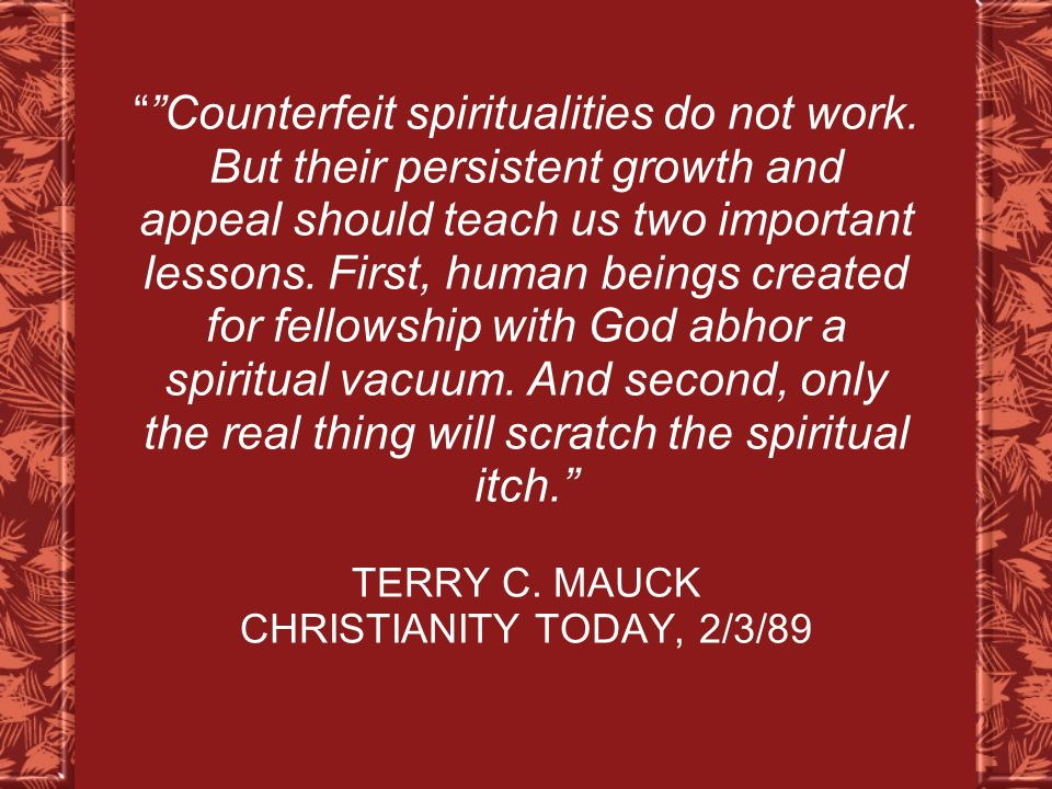 Counterfeit spiritualities do not work. But their persistent growth and appeal should teach us two important lessons. First, human beings created for