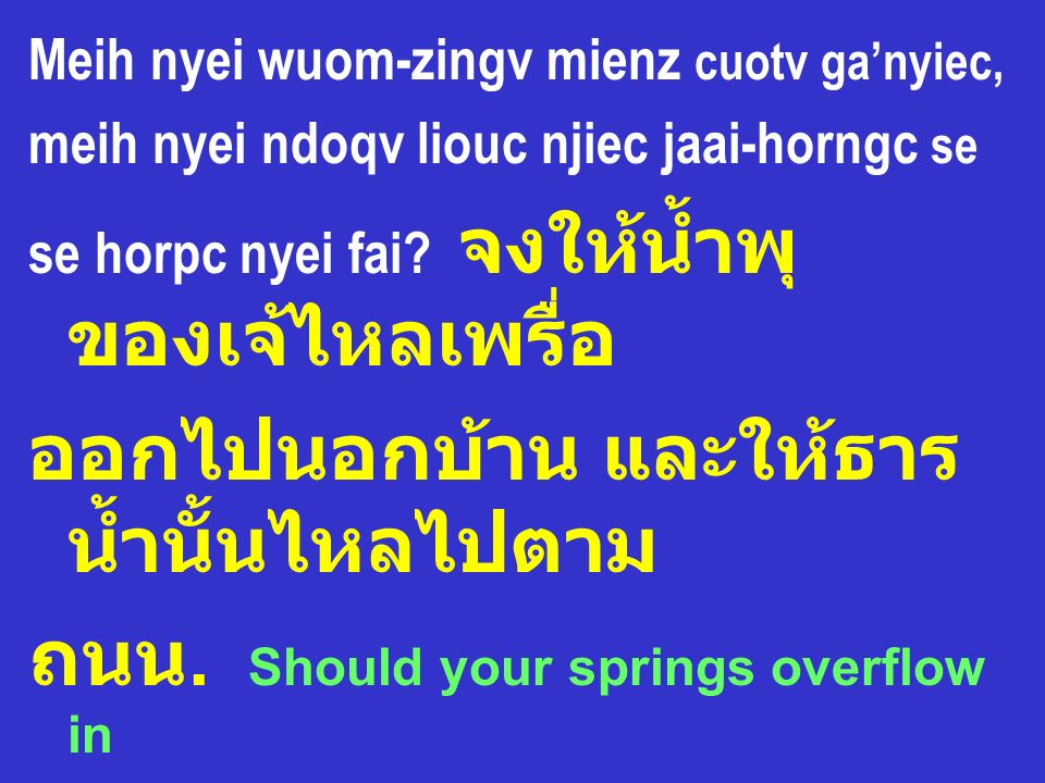 Meih nyei wuom-zingv mienz cuotv ganyiec, meih nyei ndoqv liouc njiec jaai-horngc se se horpc nyei fai?. Should your springs overflow in the streets,