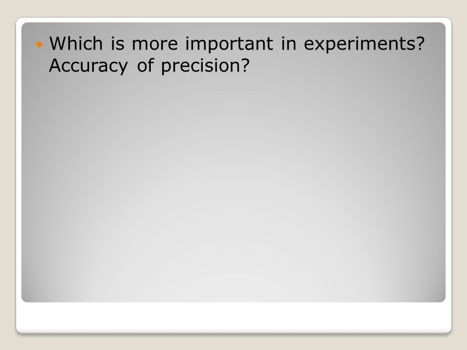 Which is more important in experiments? Accuracy of precision?