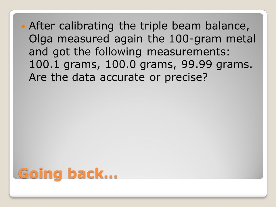 Going back… After calibrating the triple beam balance, Olga measured again the 100-gram metal and got the following measurements: 100.1 grams, 100.0 g