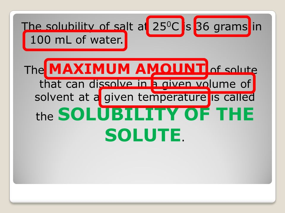 The solubility of salt at 25 0 C is 36 grams in 100 mL of water. The MAXIMUM AMOUNT of solute that can dissolve in a given volume of solvent at a give