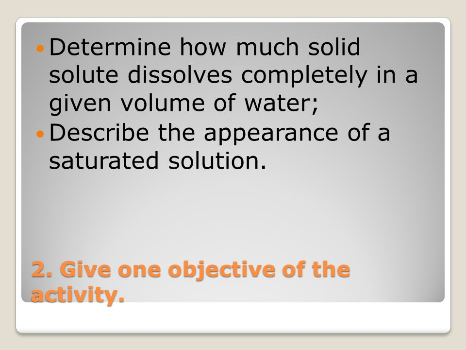 2. Give one objective of the activity. Determine how much solid solute dissolves completely in a given volume of water; Describe the appearance of a s