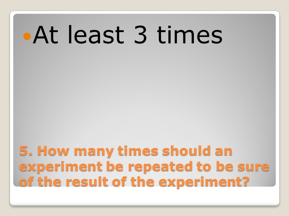 5. How many times should an experiment be repeated to be sure of the result of the experiment? At least 3 times