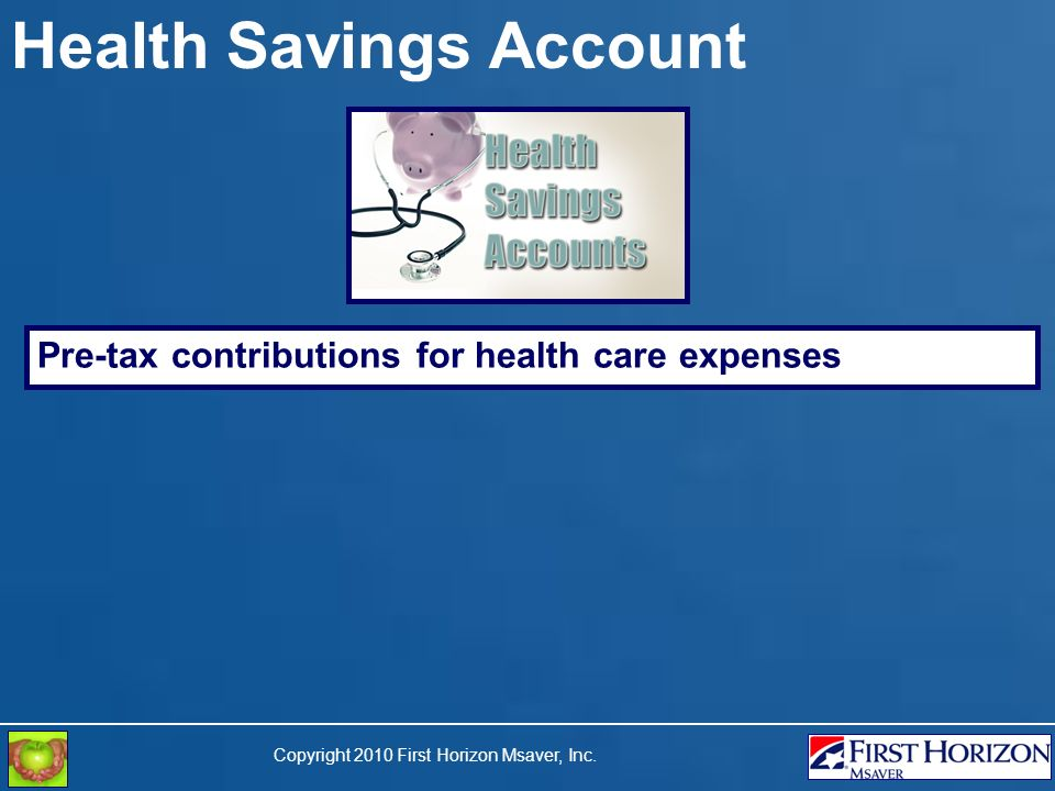 Copyright 2010 First Horizon Msaver, Inc. Health Savings Account Pre-tax contributions for health care expenses