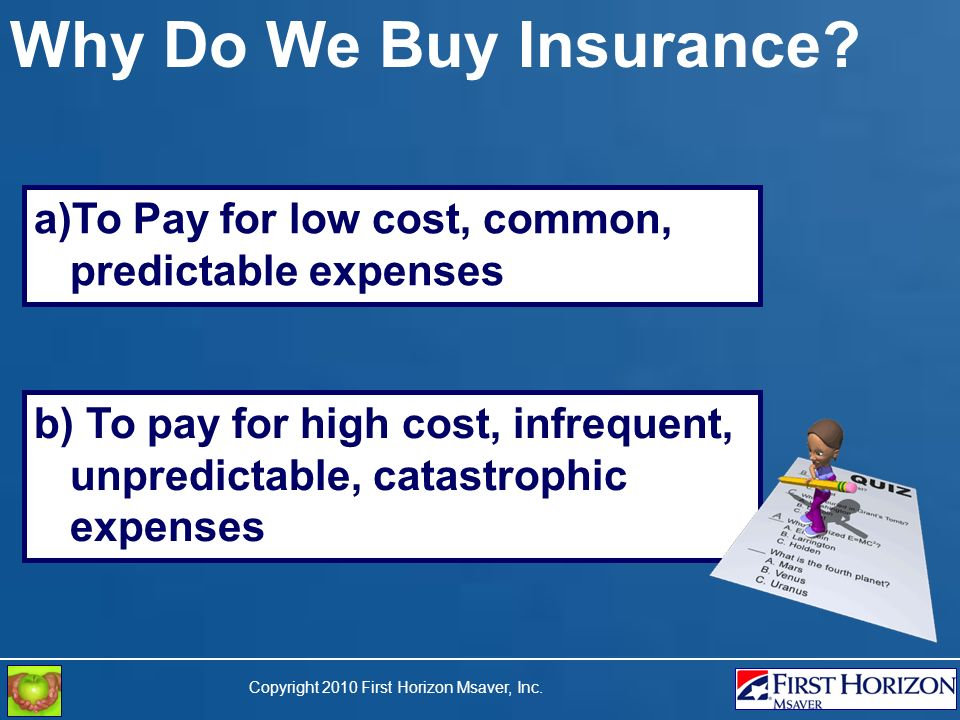 a)To Pay for low cost, common, predictable expenses Why Do We Buy Insurance? b) To pay for high cost, infrequent, unpredictable, catastrophic expenses