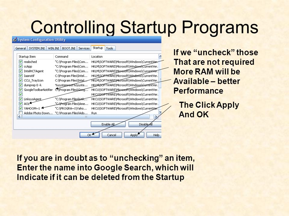 Controlling Startup Programs If we uncheck those That are not required More RAM will be Available – better Performance The Click Apply And OK If you are in doubt as to unchecking an item, Enter the name into Google Search, which will Indicate if it can be deleted from the Startup