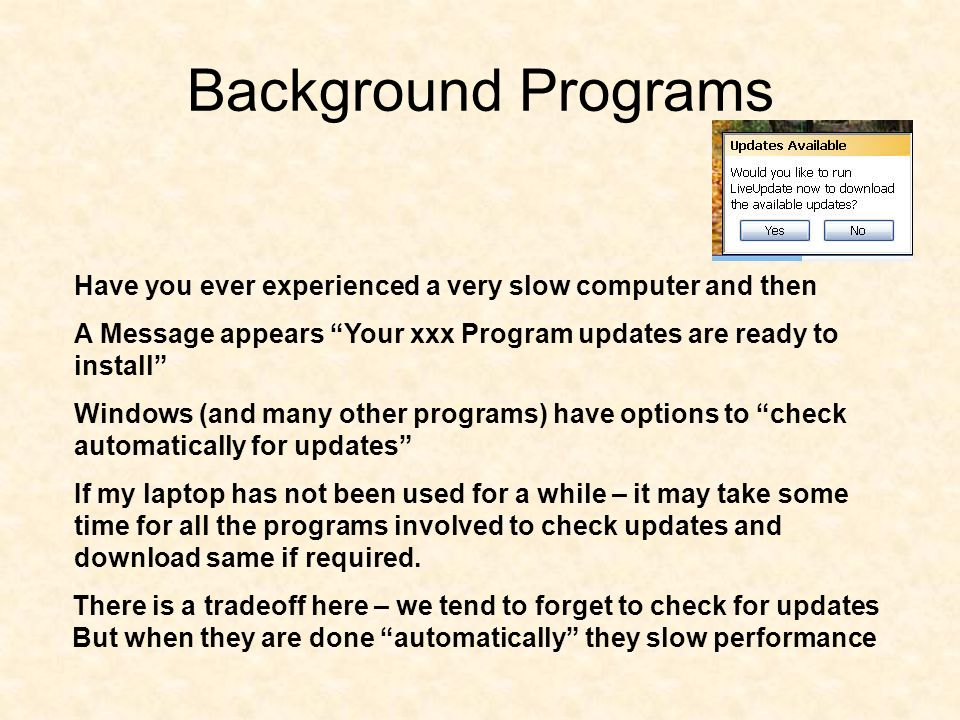 Background Programs Have you ever experienced a very slow computer and then A Message appears Your xxx Program updates are ready to install Windows (and many other programs) have options to check automatically for updates If my laptop has not been used for a while – it may take some time for all the programs involved to check updates and download same if required.