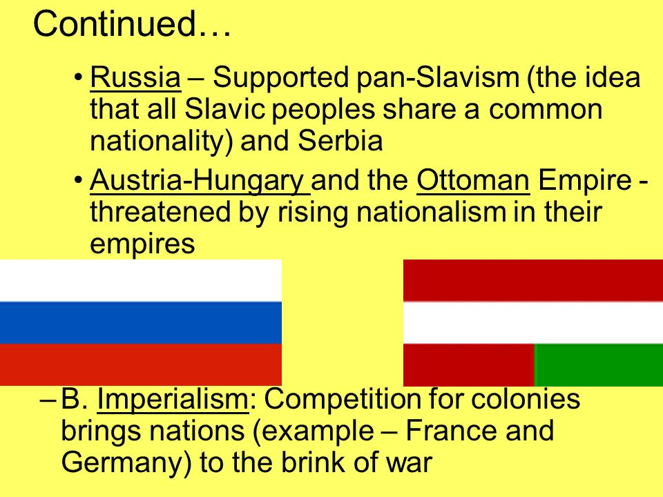 Continued… Russia – Supported pan-Slavism (the idea that all Slavic peoples share a common nationality) and Serbia Austria-Hungary and the Ottoman Empire - threatened by rising nationalism in their empires –B.