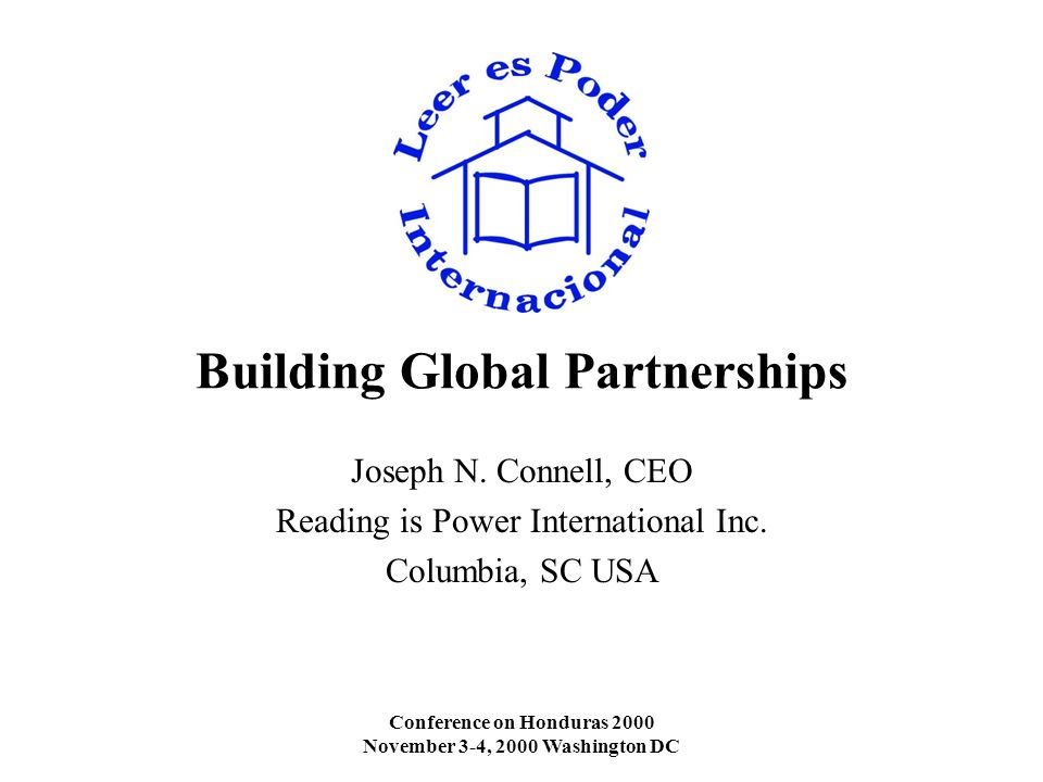 Conference on Honduras 2000 November 3-4, 2000 Washington DC Building Global Partnerships Joseph N. Connell, CEO Reading is Power International Inc. C