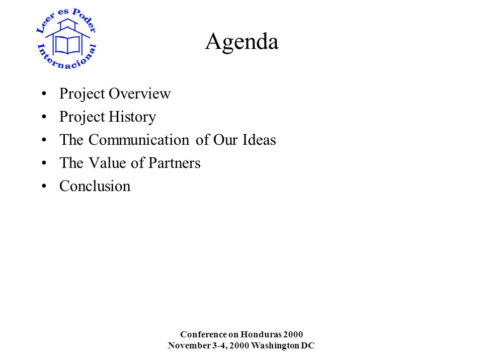 Conference on Honduras 2000 November 3-4, 2000 Washington DC Agenda Project Overview Project History The Communication of Our Ideas The Value of Partners Conclusion