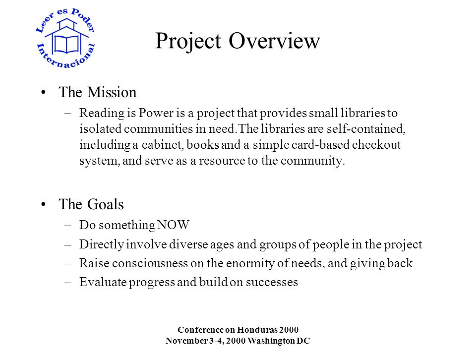Conference on Honduras 2000 November 3-4, 2000 Washington DC Project Overview The Mission –Reading is Power is a project that provides small libraries to isolated communities in need.The libraries are self-contained, including a cabinet, books and a simple card-based checkout system, and serve as a resource to the community.