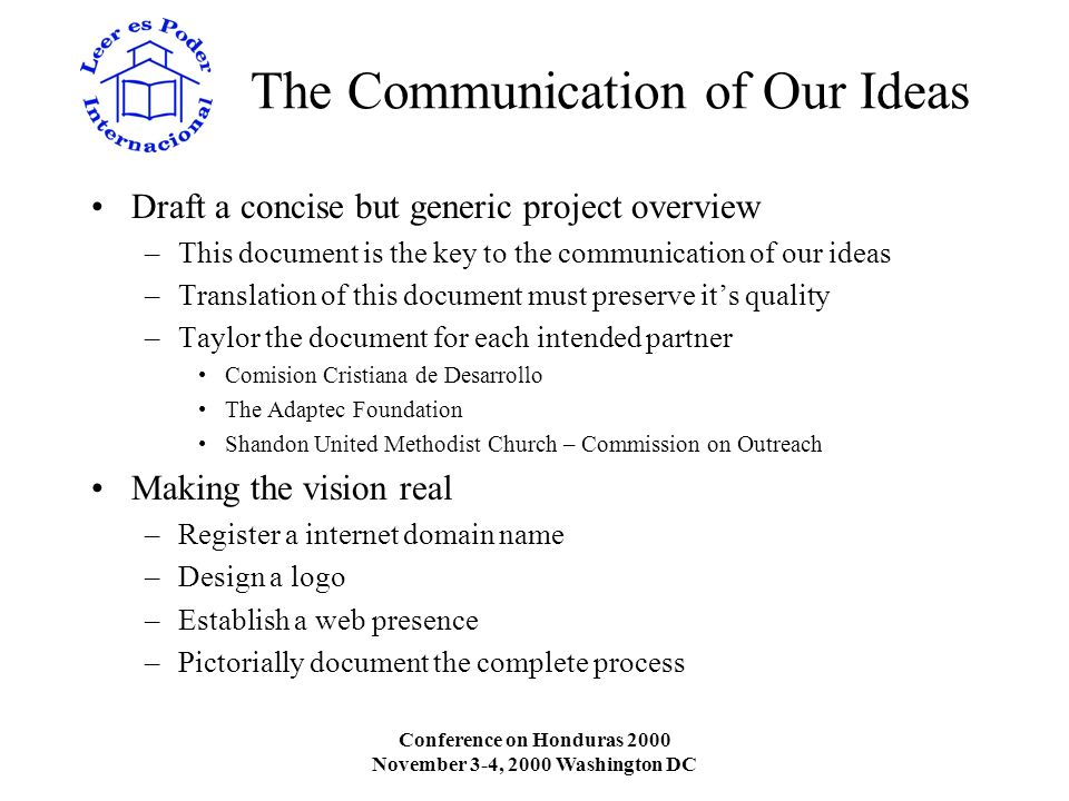 Conference on Honduras 2000 November 3-4, 2000 Washington DC The Communication of Our Ideas Draft a concise but generic project overview –This document is the key to the communication of our ideas –Translation of this document must preserve its quality –Taylor the document for each intended partner Comision Cristiana de Desarrollo The Adaptec Foundation Shandon United Methodist Church – Commission on Outreach Making the vision real –Register a internet domain name –Design a logo –Establish a web presence –Pictorially document the complete process