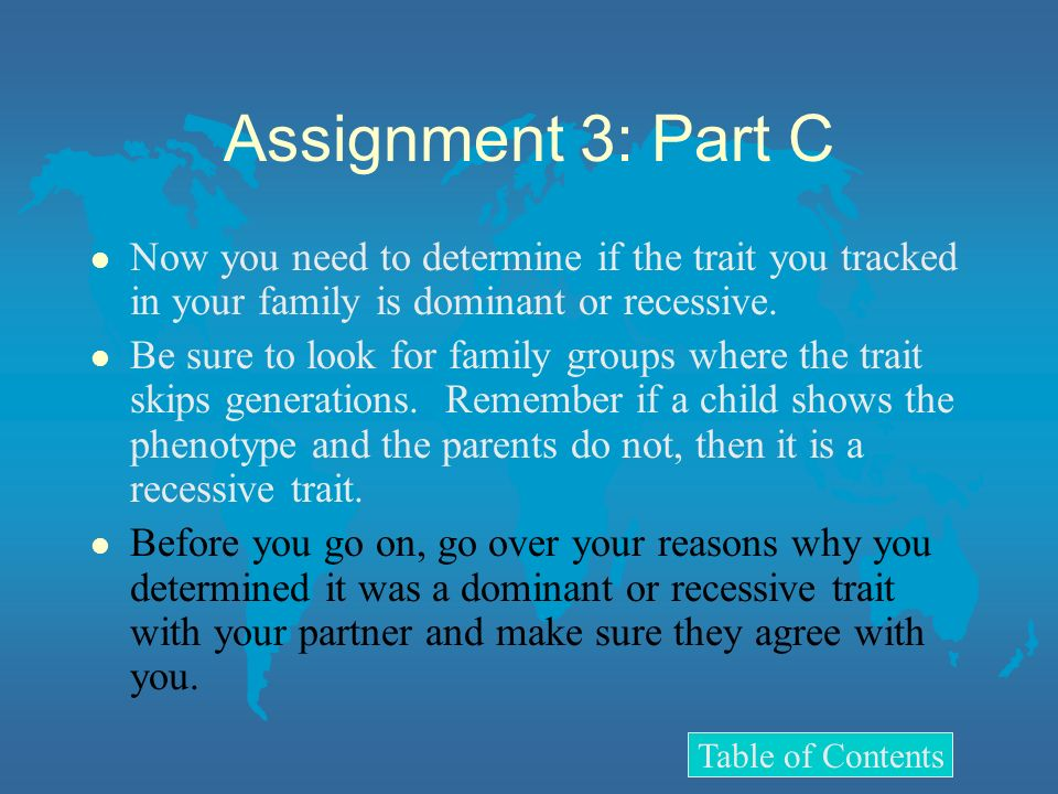 Assignment 3: Part C l Now you need to determine if the trait you tracked in your family is dominant or recessive. l Be sure to look for family groups
