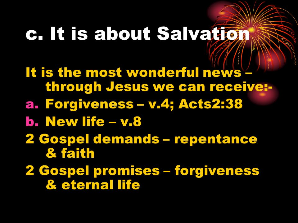 c. It is about Salvation It is the most wonderful news – through Jesus we can receive:- a.Forgiveness – v.4; Acts2:38 b.New life – v.8 2 Gospel demand