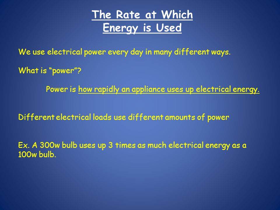 We use electrical power every day in many different ways. What is power? Power is how rapidly an appliance uses up electrical energy. Different electr
