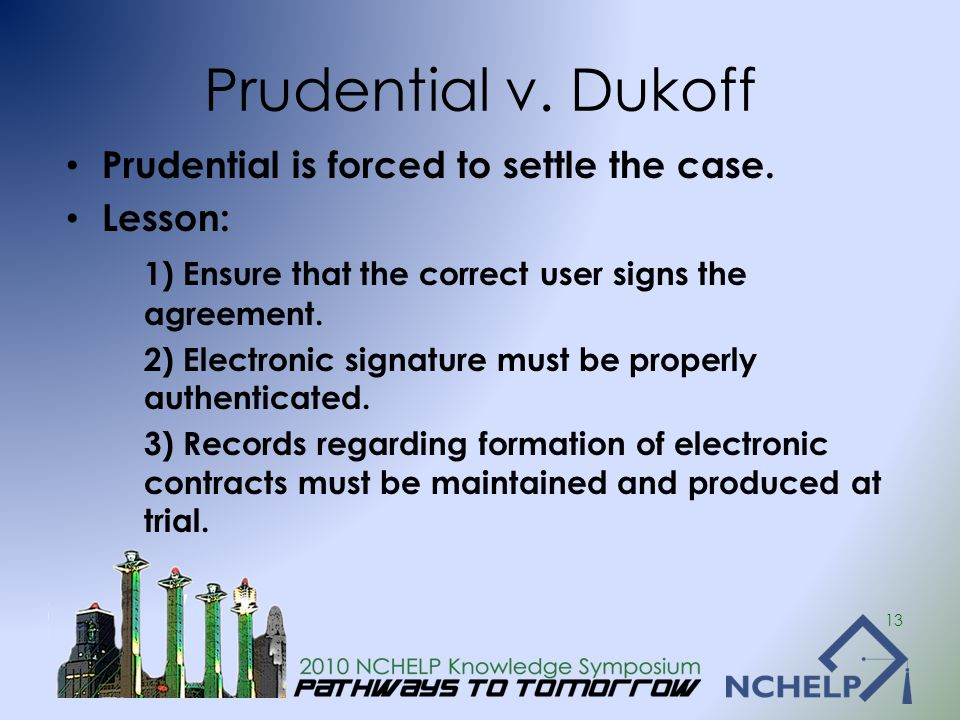 Prudential v. Dukoff Prudential is forced to settle the case. Lesson: 1) Ensure that the correct user signs the agreement. 2) Electronic signature mus