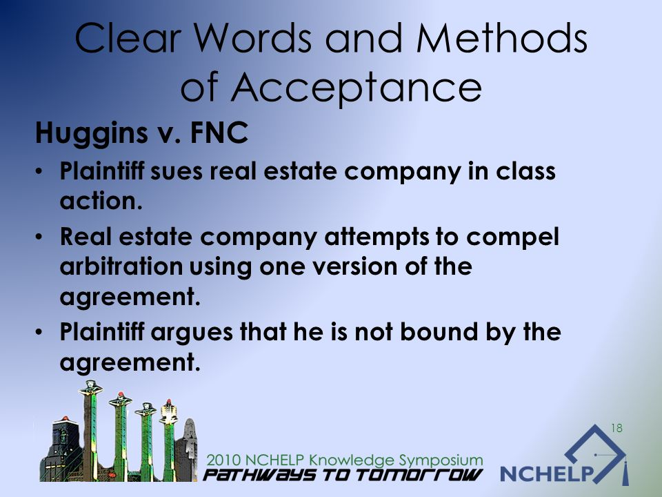 Clear Words and Methods of Acceptance Huggins v. FNC Plaintiff sues real estate company in class action. Real estate company attempts to compel arbitr