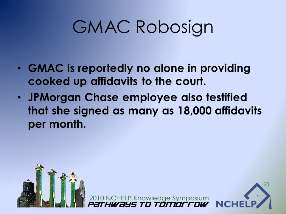 GMAC Robosign GMAC is reportedly no alone in providing cooked up affidavits to the court. JPMorgan Chase employee also testified that she signed as ma