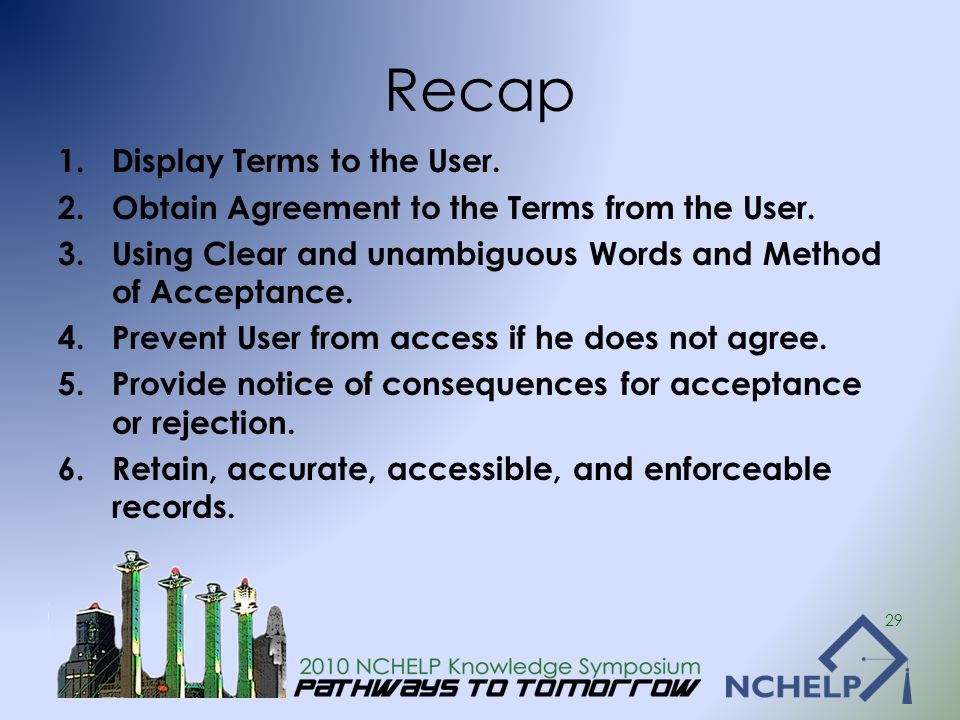 Recap 1.Display Terms to the User. 2.Obtain Agreement to the Terms from the User. 3.Using Clear and unambiguous Words and Method of Acceptance. 4.Prev
