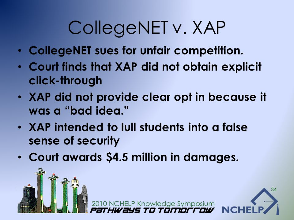 CollegeNET v. XAP CollegeNET sues for unfair competition. Court finds that XAP did not obtain explicit click-through XAP did not provide clear opt in