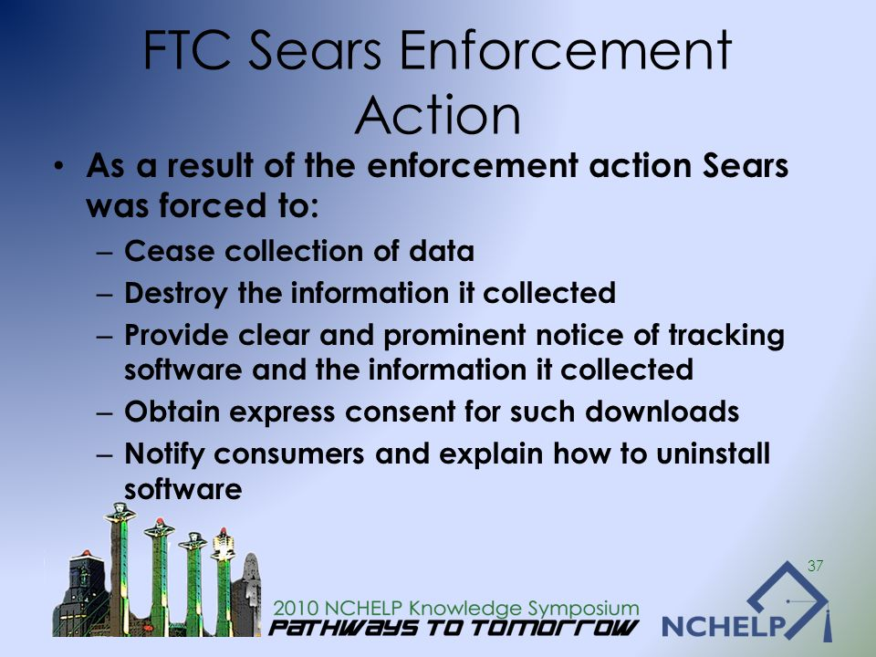 FTC Sears Enforcement Action As a result of the enforcement action Sears was forced to: – Cease collection of data – Destroy the information it collec