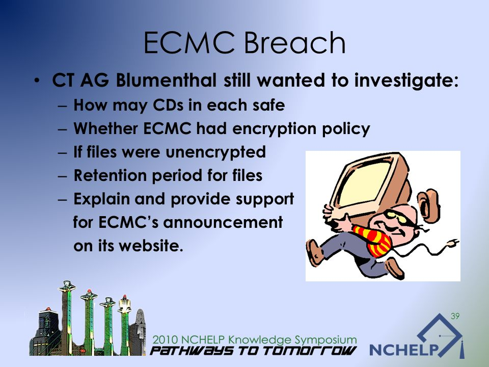 ECMC Breach CT AG Blumenthal still wanted to investigate: – How may CDs in each safe – Whether ECMC had encryption policy – If files were unencrypted