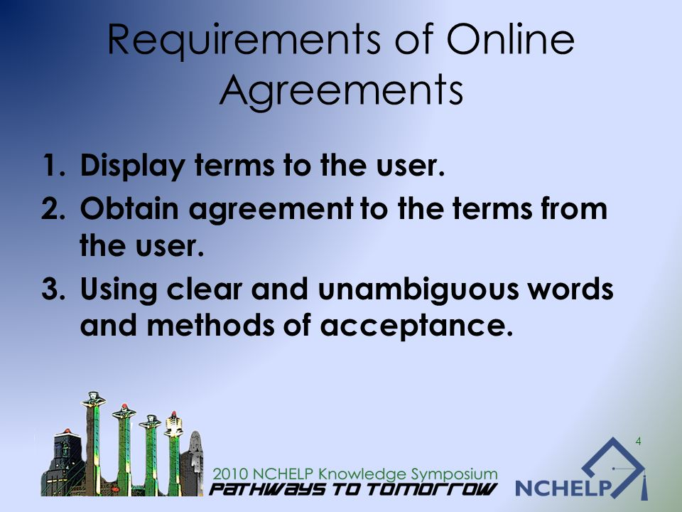 Requirements of Online Agreements 1.Display terms to the user. 2.Obtain agreement to the terms from the user. 3.Using clear and unambiguous words and
