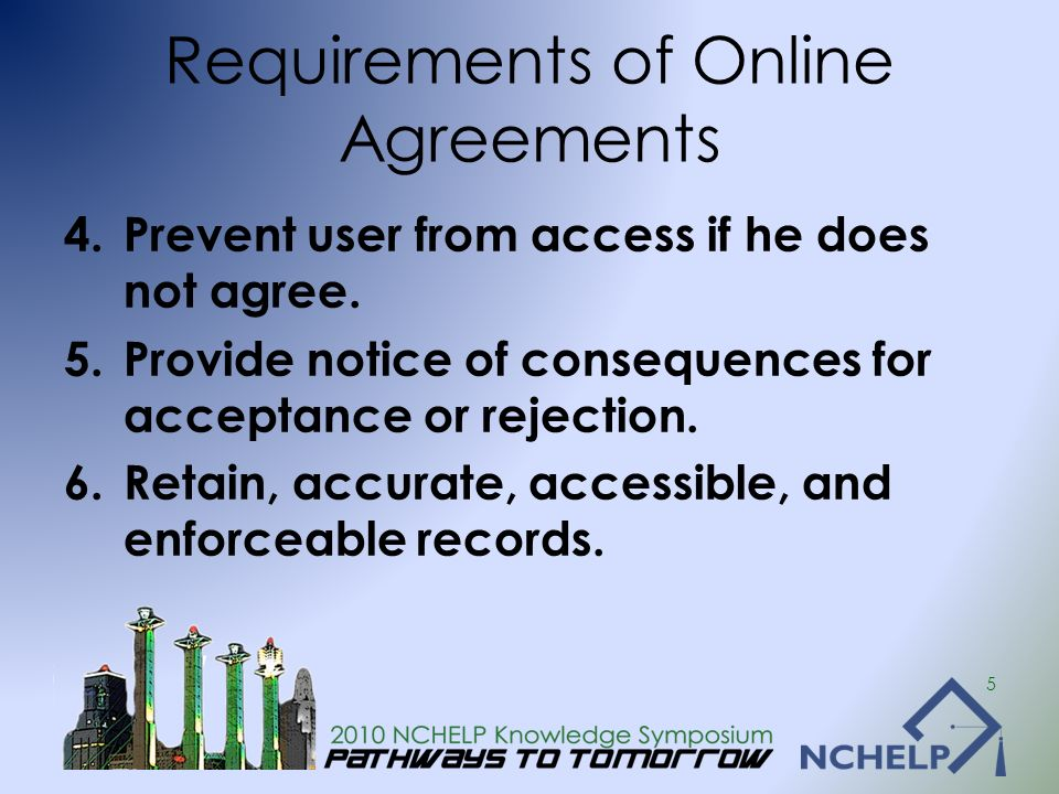 Requirements of Online Agreements 4.Prevent user from access if he does not agree. 5.Provide notice of consequences for acceptance or rejection. 6.Ret