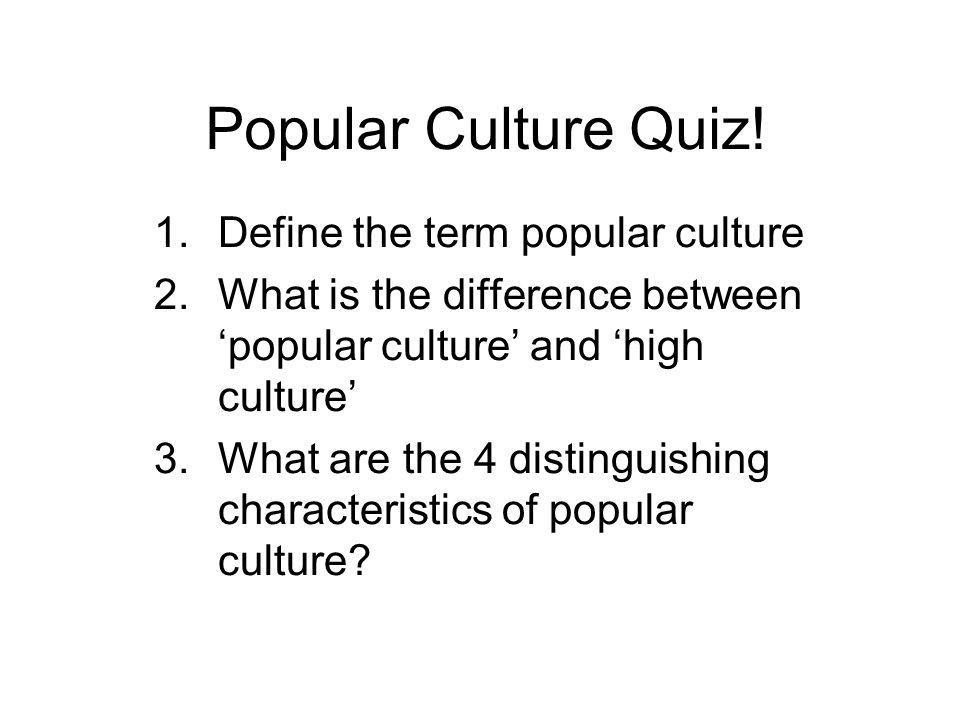 Popular Culture Quiz! 1.Define the term popular culture 2.What is the difference between popular culture and high culture 3.What are the 4 distinguish