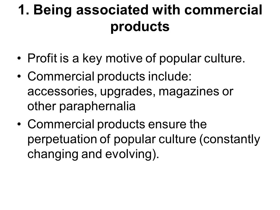 1. Being associated with commercial products Profit is a key motive of popular culture. Commercial products include: accessories, upgrades, magazines
