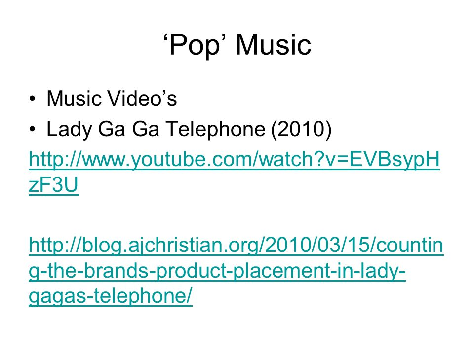 Pop Music Music Videos Lady Ga Ga Telephone (2010) http://www.youtube.com/watch?v=EVBsypH zF3U http://blog.ajchristian.org/2010/03/15/countin g-the-br