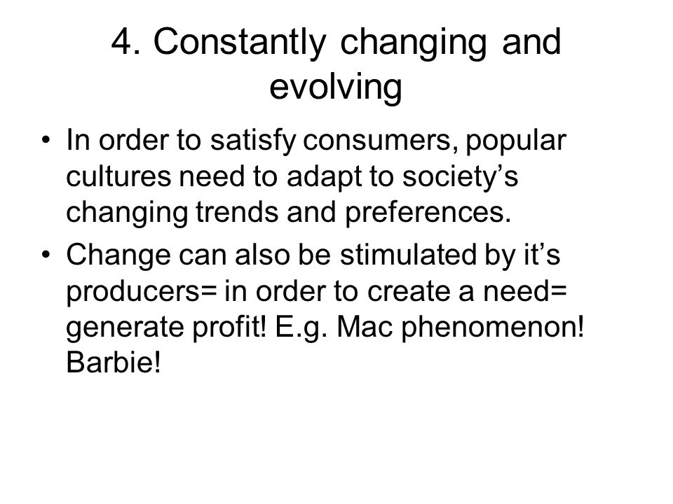 4. Constantly changing and evolving In order to satisfy consumers, popular cultures need to adapt to societys changing trends and preferences. Change