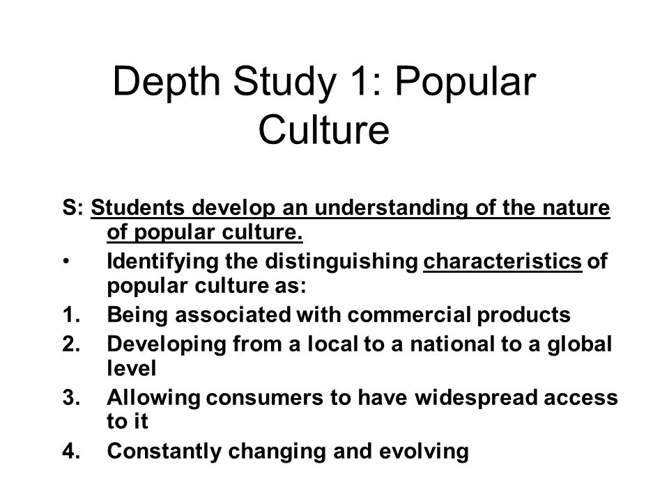 Depth Study 1: Popular Culture S: Students develop an understanding of the nature of popular culture. Identifying the distinguishing characteristics o