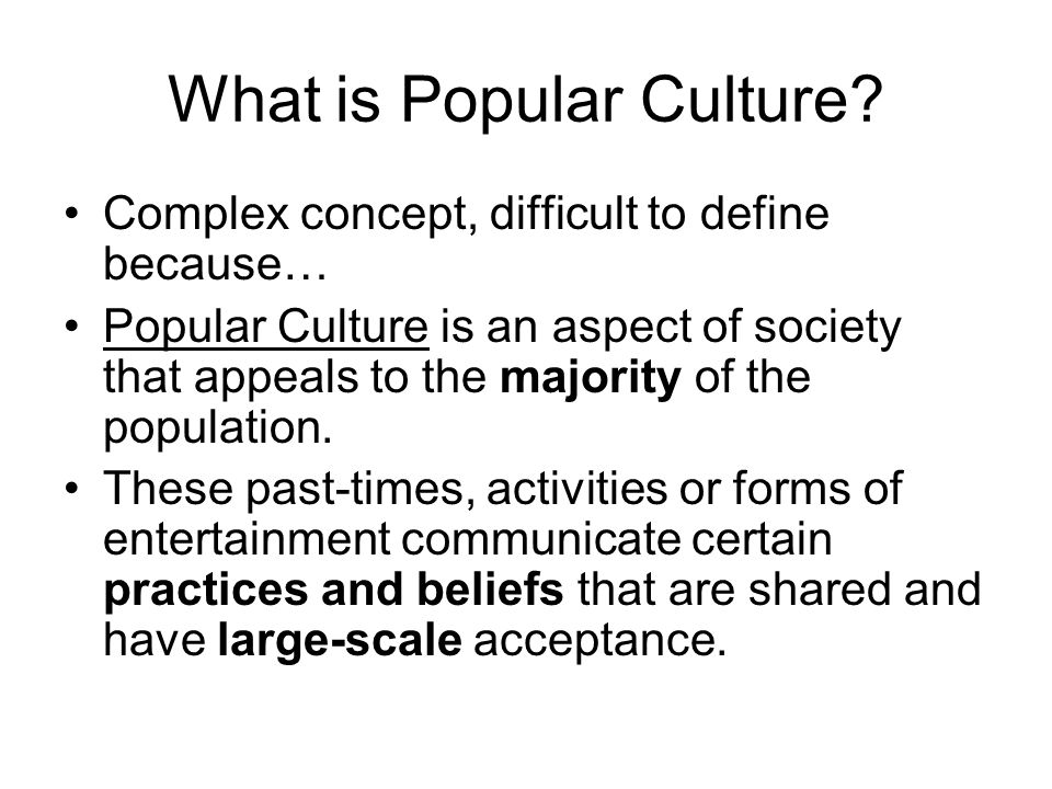 What is Popular Culture? Complex concept, difficult to define because… Popular Culture is an aspect of society that appeals to the majority of the pop