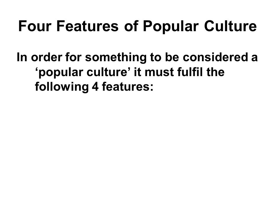 Four Features of Popular Culture In order for something to be considered a popular culture it must fulfil the following 4 features: