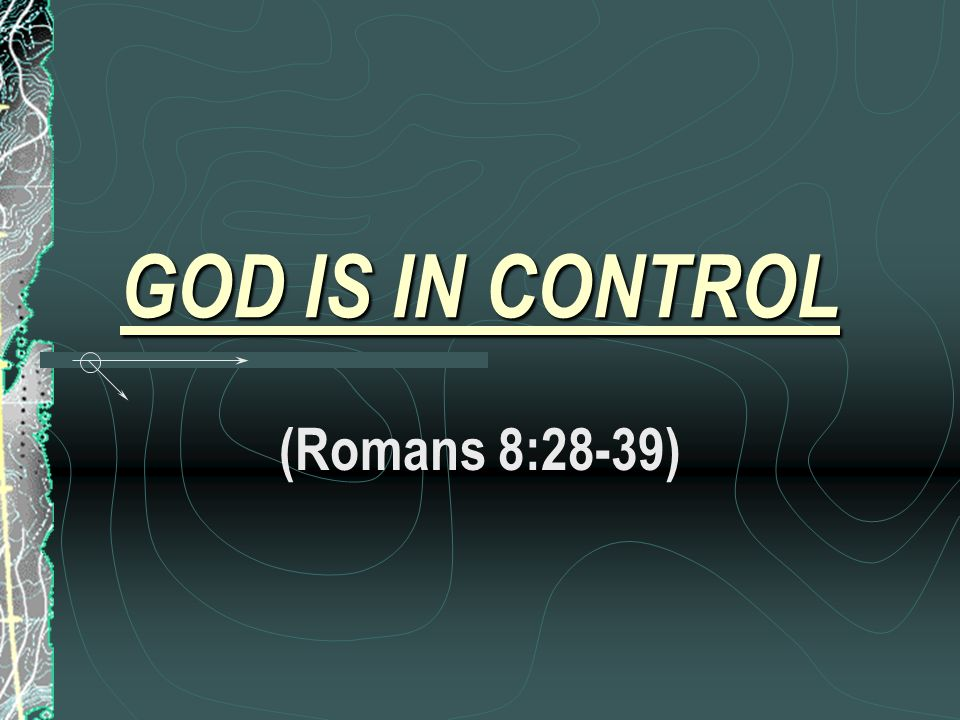 GOD IS IN CONTROL (Romans 8:28-39)