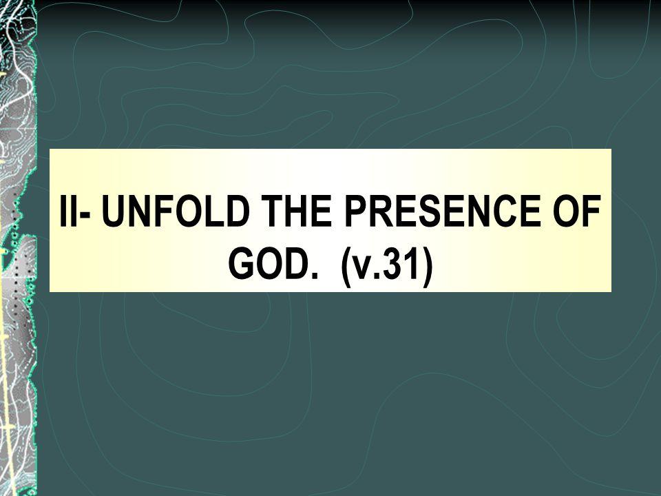 II- UNFOLD THE PRESENCE OF GOD. (v.31)