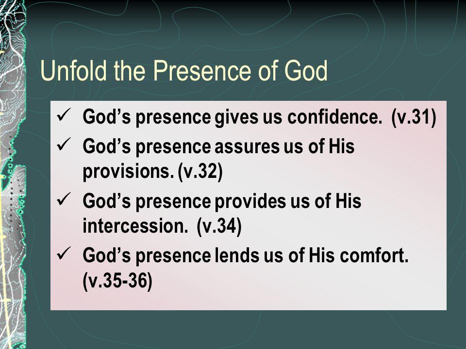 Unfold the Presence of God Gods presence gives us confidence. (v.31) Gods presence assures us of His provisions. (v.32) Gods presence provides us of H