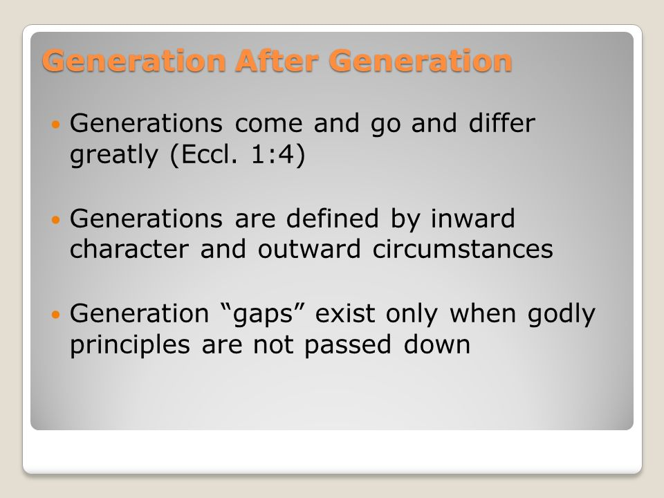 Generations come and go and differ greatly (Eccl. 1:4) Generations are defined by inward character and outward circumstances Generation gaps exist onl